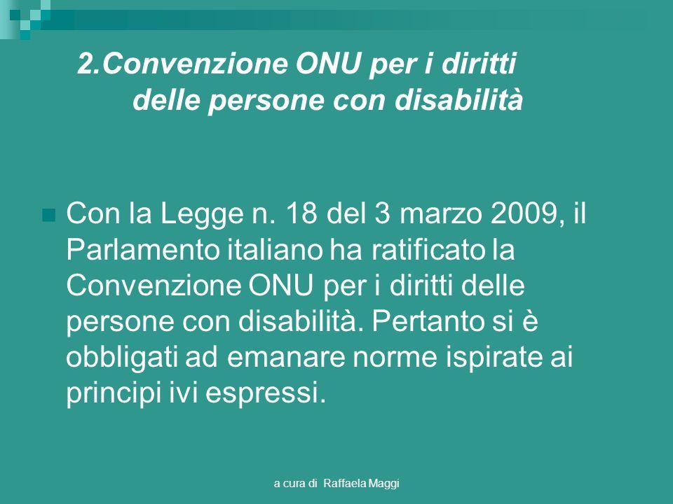 a cura di Raffaela Maggi 2.Convenzione ONU per i diritti delle persone con disabilità Con la Legge n. 18 del 3 marzo 2009, il Parlamento italiano ha r