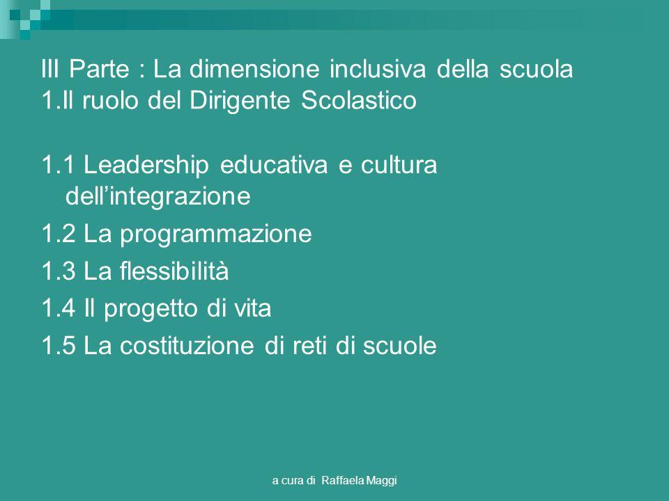 a cura di Raffaela Maggi III Parte : La dimensione inclusiva della scuola 1.Il ruolo del Dirigente Scolastico 1.1 Leadership educativa e cultura dellintegrazione 1.2 La programmazione 1.3 La flessibilità 1.4 Il progetto di vita 1.5 La costituzione di reti di scuole