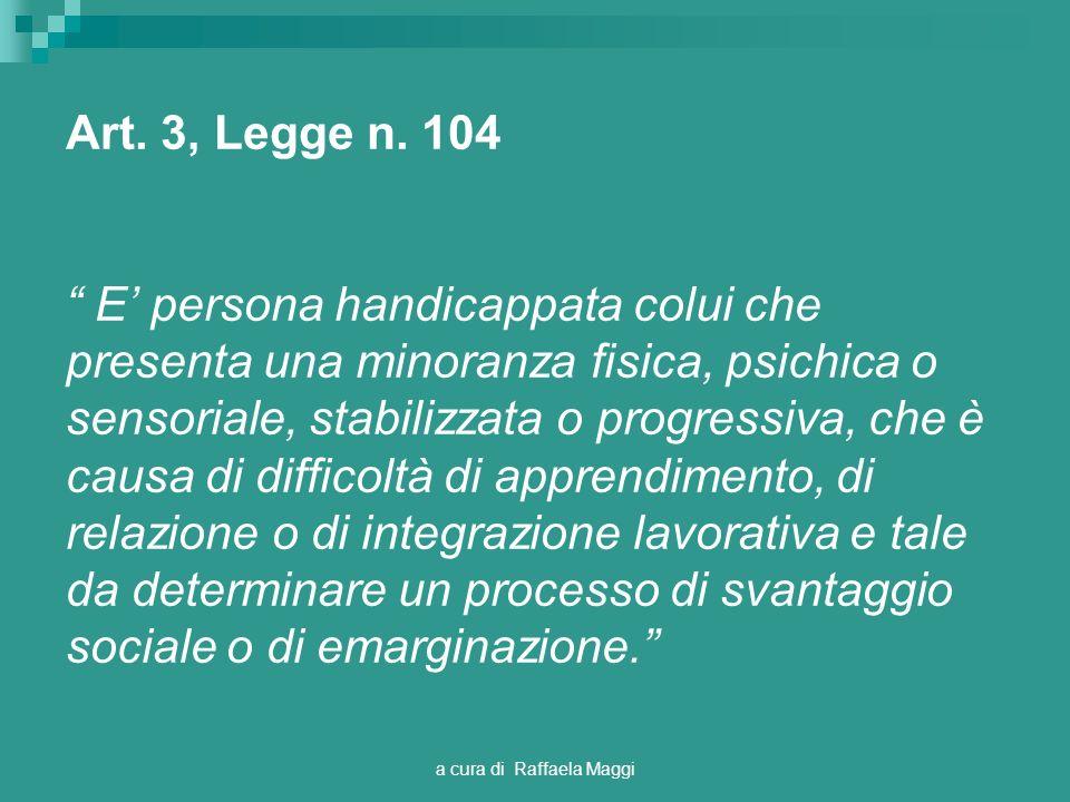 a cura di Raffaela Maggi Art. 3, Legge n. 104 E persona handicappata colui che presenta una minoranza fisica, psichica o sensoriale, stabilizzata o pr