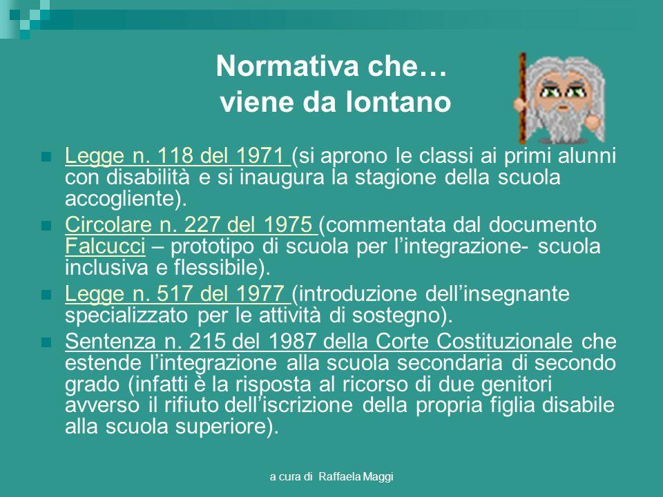 a cura di Raffaela Maggi Normativa che… viene da lontano Legge n. 118 del 1971 (si aprono le classi ai primi alunni con disabilità e si inaugura la st
