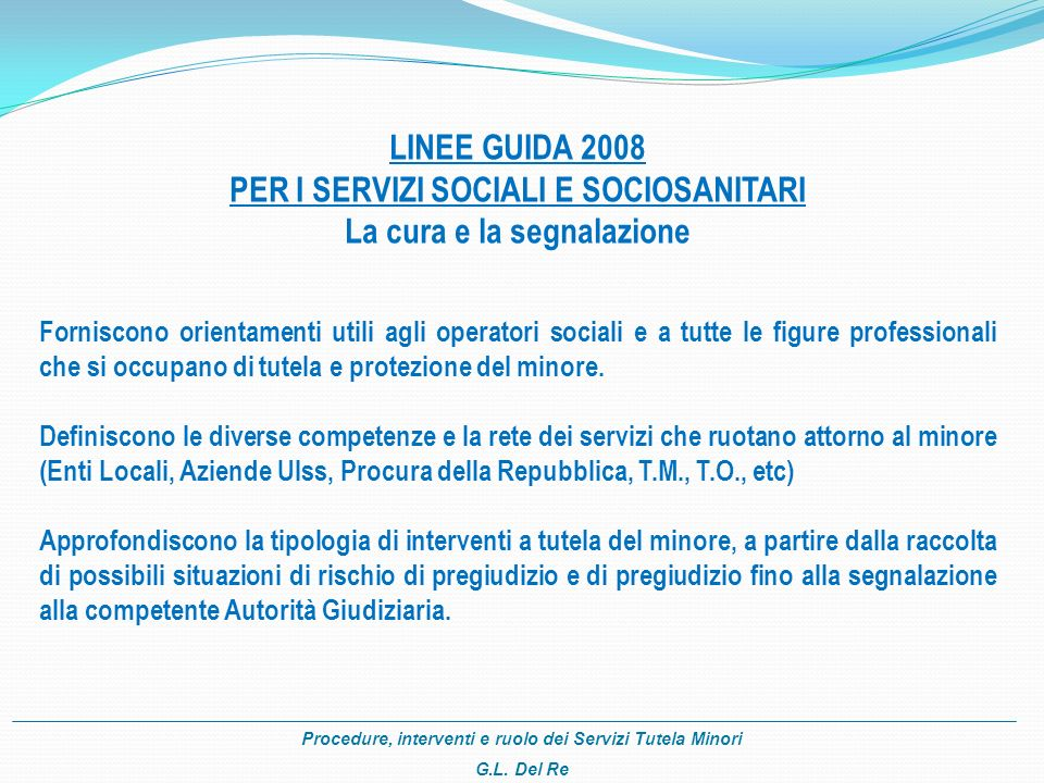 Procedure, interventi e ruolo dei Servizi Tutela Minori G.L. Del Re LINEE GUIDA 2008 PER I SERVIZI SOCIALI E SOCIOSANITARI La cura e la segnalazione F