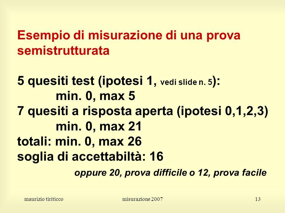 maurizio tiriticcomisurazione 200713 Esempio di misurazione di una prova semistrutturata 5 quesiti test (ipotesi 1, vedi slide n. 5 ): min. 0, max 5 7