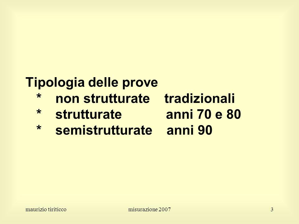 maurizio tiriticcomisurazione 20073 Tipologia delle prove *non strutturate tradizionali *strutturate anni 70 e 80 *semistrutturate anni 90