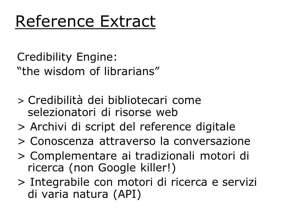 Reference Extract Credibility Engine: the wisdom of librarians > Credibilità dei bibliotecari come selezionatori di risorse web > Archivi di script del reference digitale > Conoscenza attraverso la conversazione > Complementare ai tradizionali motori di ricerca (non Google killer!) > Integrabile con motori di ricerca e servizi di varia natura (API)
