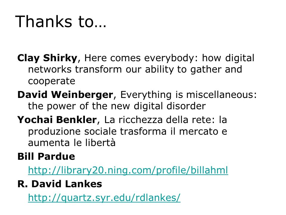 Thanks to… Clay Shirky, Here comes everybody: how digital networks transform our ability to gather and cooperate David Weinberger, Everything is miscellaneous: the power of the new digital disorder Yochai Benkler, La ricchezza della rete: la produzione sociale trasforma il mercato e aumenta le libertà Bill Pardue http://library20.ning.com/profile/billahml R.