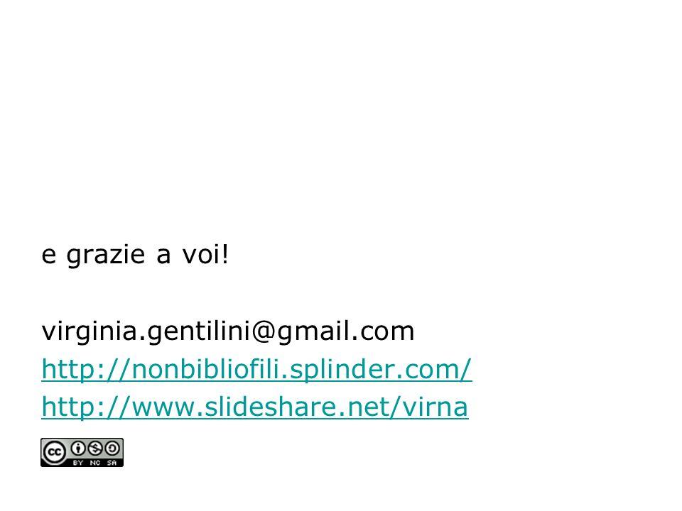 e grazie a voi! virginia.gentilini@gmail.com http://nonbibliofili.splinder.com/ http://www.slideshare.net/virna