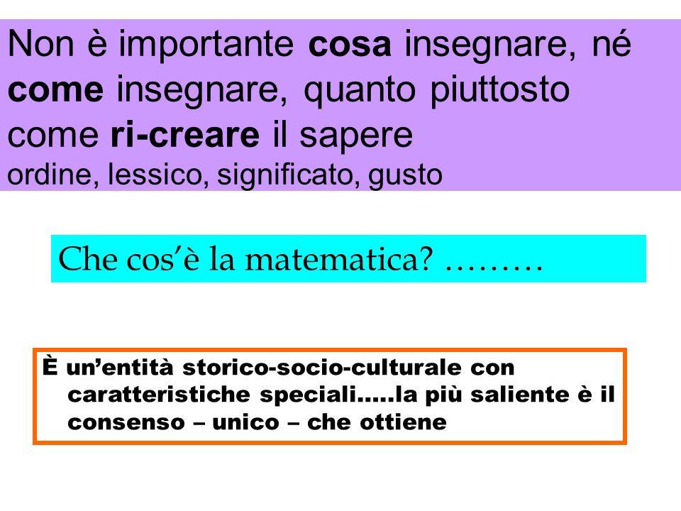 Che cosè la matematica? ……… È unentità storico-socio-culturale con caratteristiche speciali…..la più saliente è il consenso – unico – che ottiene Non