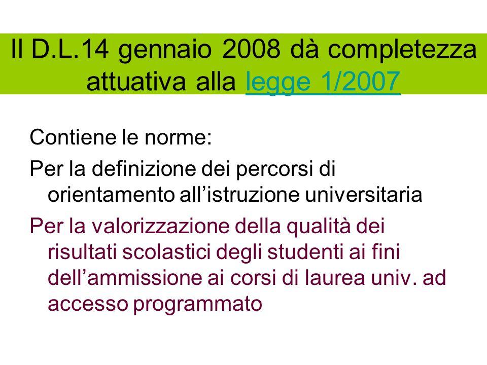 Il D.L.14 gennaio 2008 dà completezza attuativa alla legge 1/2007legge 1/2007 Contiene le norme: Per la definizione dei percorsi di orientamento allistruzione universitaria Per la valorizzazione della qualità dei risultati scolastici degli studenti ai fini dellammissione ai corsi di laurea univ.