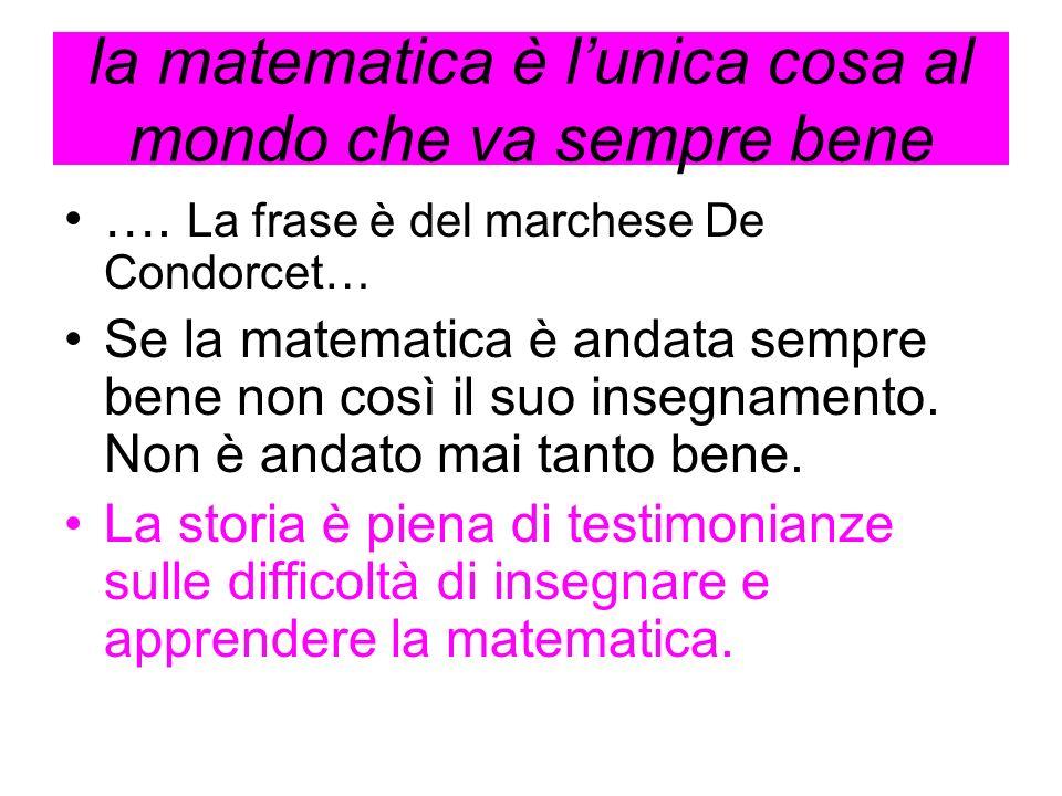 la matematica è lunica cosa al mondo che va sempre bene …. La frase è del marchese De Condorcet… Se la matematica è andata sempre bene non così il suo
