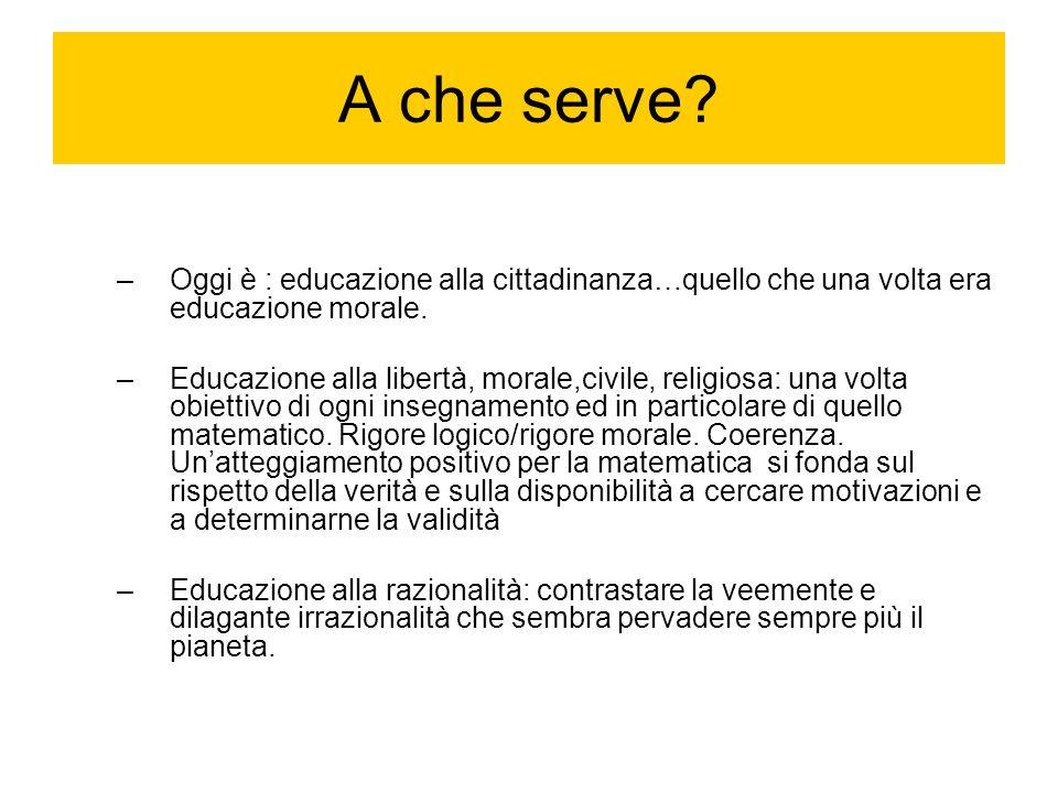 A che serve? –Oggi è : educazione alla cittadinanza…quello che una volta era educazione morale. –Educazione alla libertà, morale,civile, religiosa: un