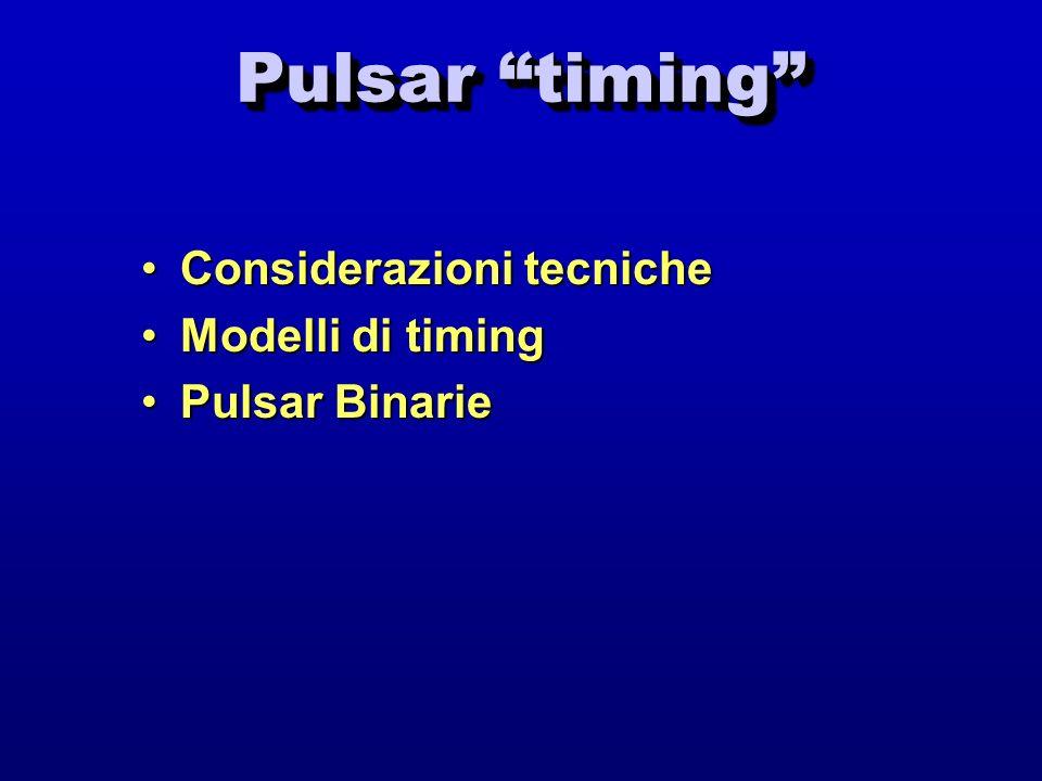 Pulsar timing Considerazioni tecnicheConsiderazioni tecniche Modelli di timingModelli di timing Pulsar BinariePulsar Binarie