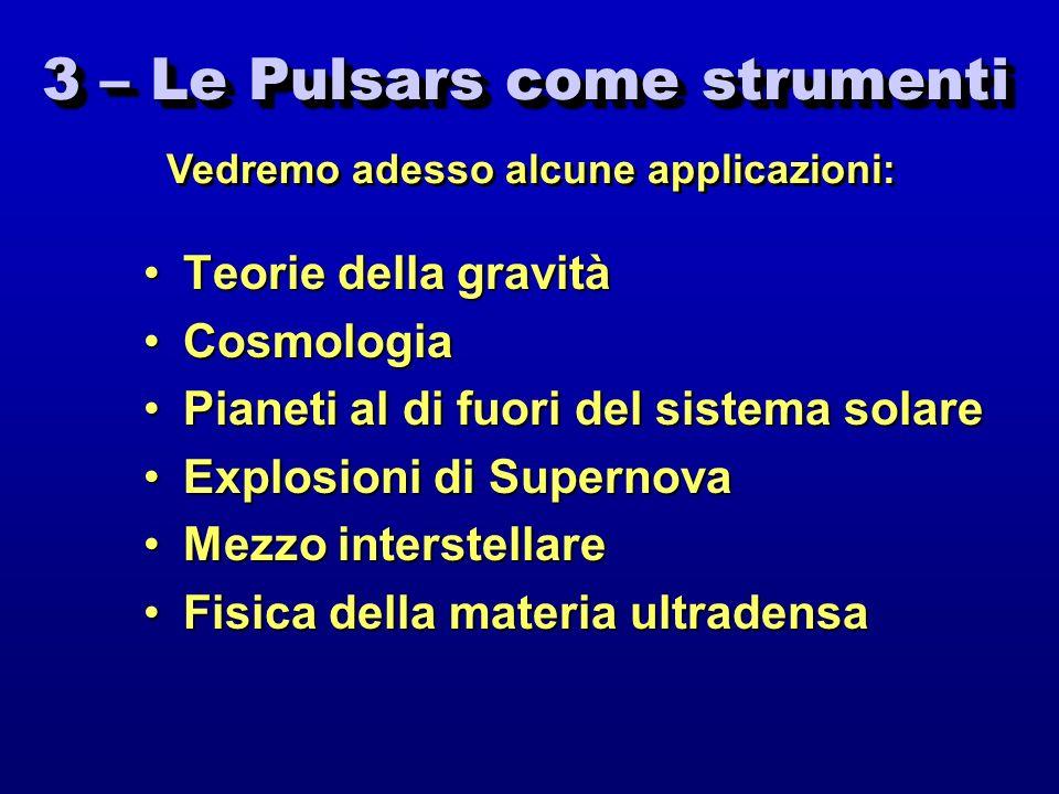 3 – Le Pulsars come strumenti Teorie della gravitàTeorie della gravità CosmologiaCosmologia Pianeti al di fuori del sistema solarePianeti al di fuori