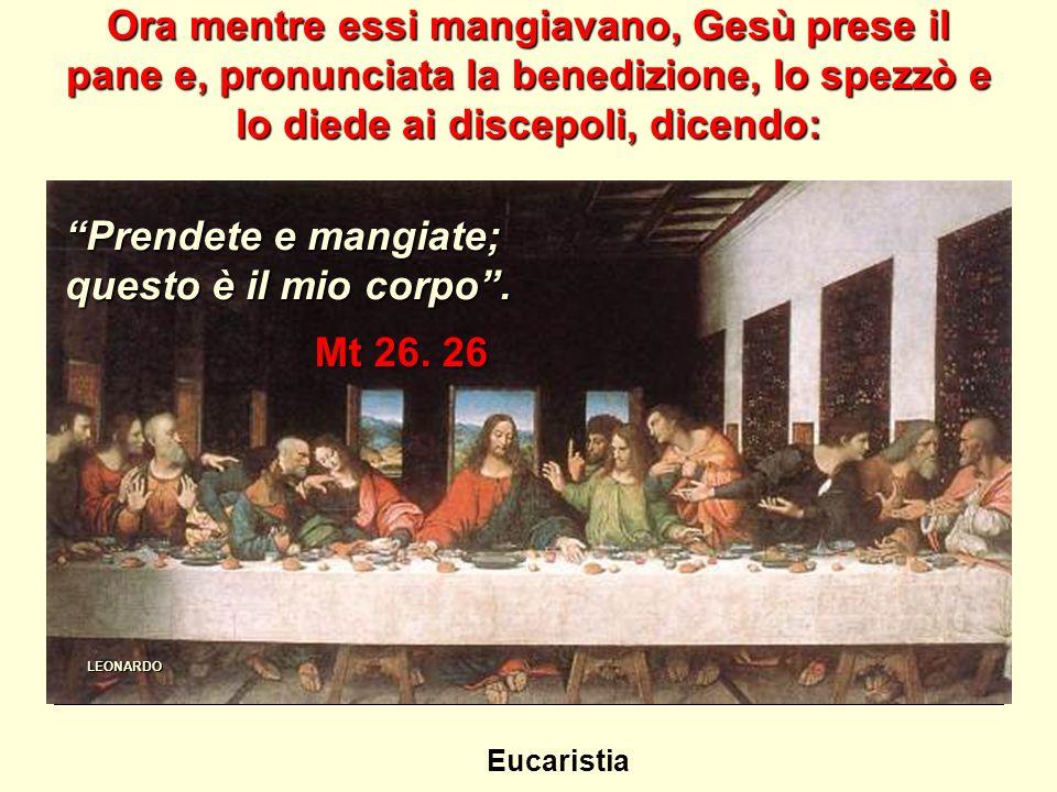 Ora mentre essi mangiavano, Gesù prese il pane e, pronunciata la benedizione, lo spezzò e lo diede ai discepoli, dicendo: Mt 26.