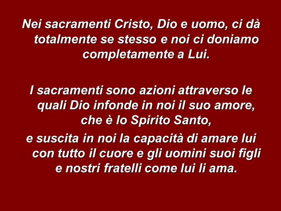 Nei sacramenti Cristo, Dio e uomo, ci dà totalmente se stesso e noi ci doniamo completamente a Lui.