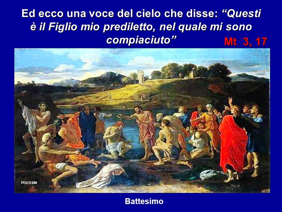 Ed ecco una voce del cielo che disse: Questi è il Figlio mio prediletto, nel quale mi sono compiaciuto POUSSIN Mt 3, 17 Mt 3, 17 POUSSIN Battesimo
