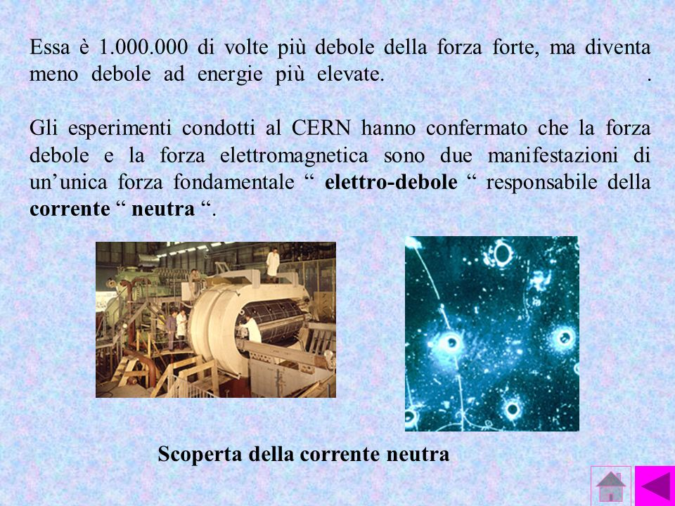 LINTERAZIONE DEBOLE La forza debole interviene nella frammentazione o decadimento del neutrone ( decadimento beta ) che si trasforma in un protone, se