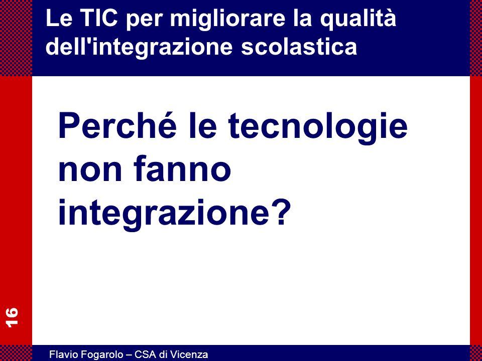 16 Flavio Fogarolo – CSA di Vicenza Le TIC per migliorare la qualità dell'integrazione scolastica Perché le tecnologie non fanno integrazione?