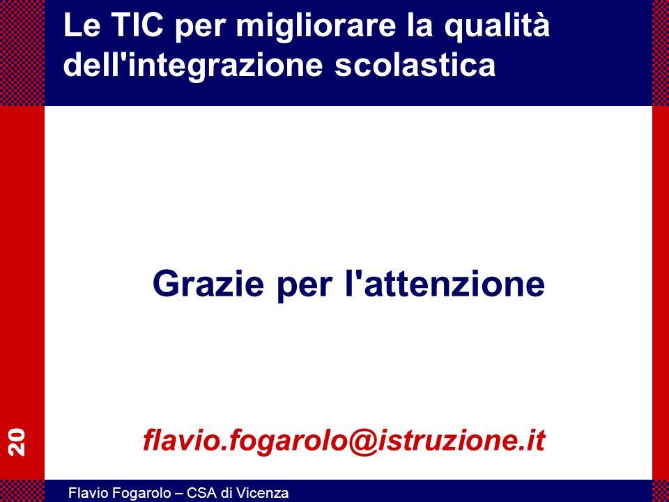 20 Flavio Fogarolo – CSA di Vicenza Le TIC per migliorare la qualità dell'integrazione scolastica Grazie per l'attenzione flavio.fogarolo@istruzione.i