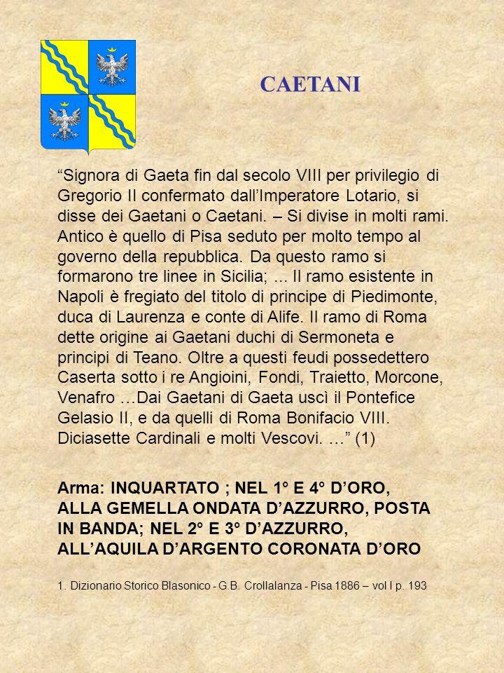 CAETANI Signora di Gaeta fin dal secolo VIII per privilegio di Gregorio II confermato dall Imperatore Lotario, si disse dei Gaetani o Caetani.