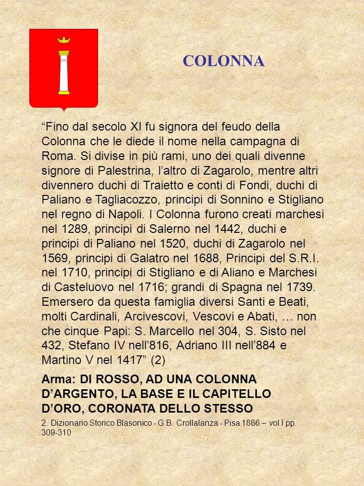 Arma: DI ROSSO, AD UNA COLONNA DARGENTO, LA BASE E IL CAPITELLO DORO, CORONATA DELLO STESSO COLONNA Fino dal secolo XI fu signora del feudo della Colonna che le diede il nome nella campagna di Roma.