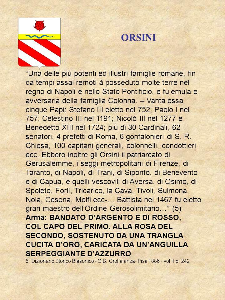 Arma: BANDATO DARGENTO E DI ROSSO, COL CAPO DEL PRIMO, ALLA ROSA DEL SECONDO, SOSTENUTO DA UNA TRANGLA CUCITA DORO, CARICATA DA UNANGUILLA SERPEGGiANTE DAZZURRO ORSINI Una delle più potenti ed illustri famiglie romane, fin da tempi assai remoti à posseduto molte terre nel regno di Napoli e nello Stato Pontificio, e fu emula e avversaria della famiglia Colonna.