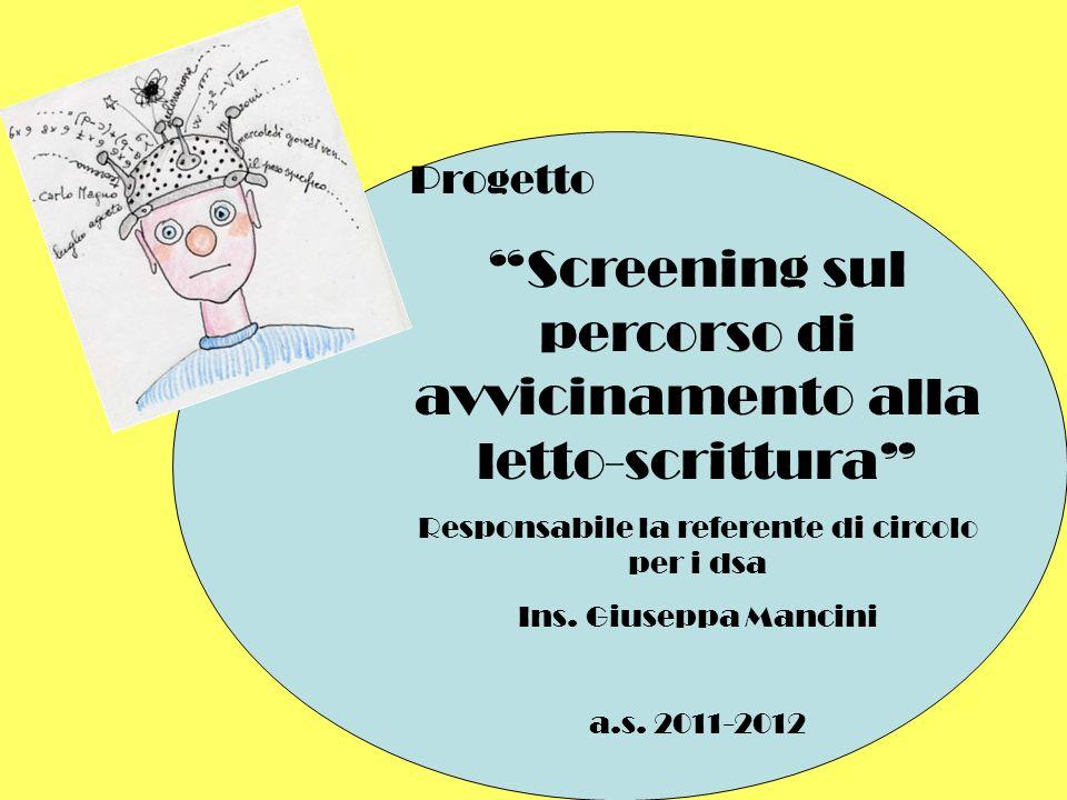 Progetto Screening sul percorso di avvicinamento alla letto-scrittura Responsabile la referente di circolo per i dsa Ins. Giuseppa Mancini a.s. 2011-2