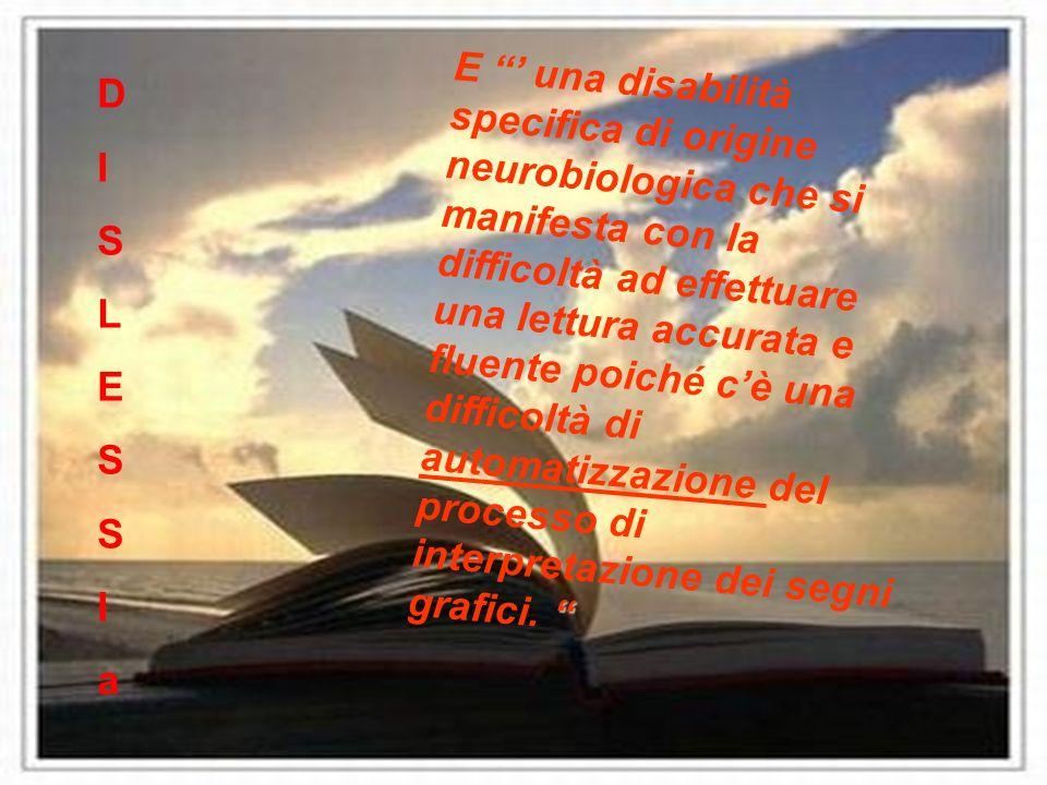 E una disabilità specifica di origine neurobiologica che si manifesta con la difficoltà ad effettuare una lettura accurata e fluente poiché cè una dif