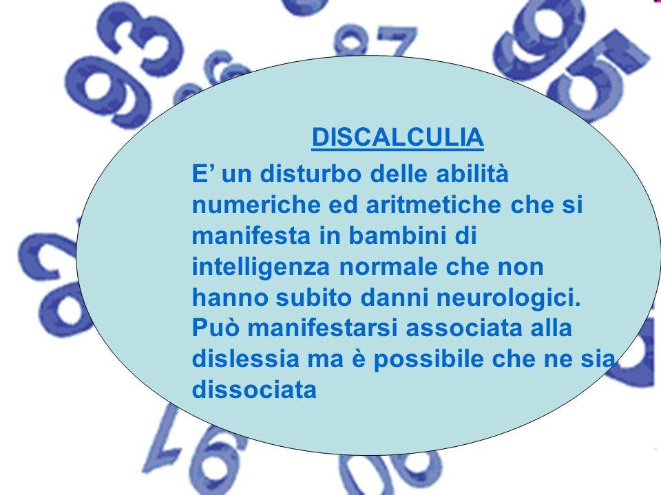 DISCALCULIA E un disturbo delle abilità numeriche ed aritmetiche che si manifesta in bambini di intelligenza normale che non hanno subito danni neurol