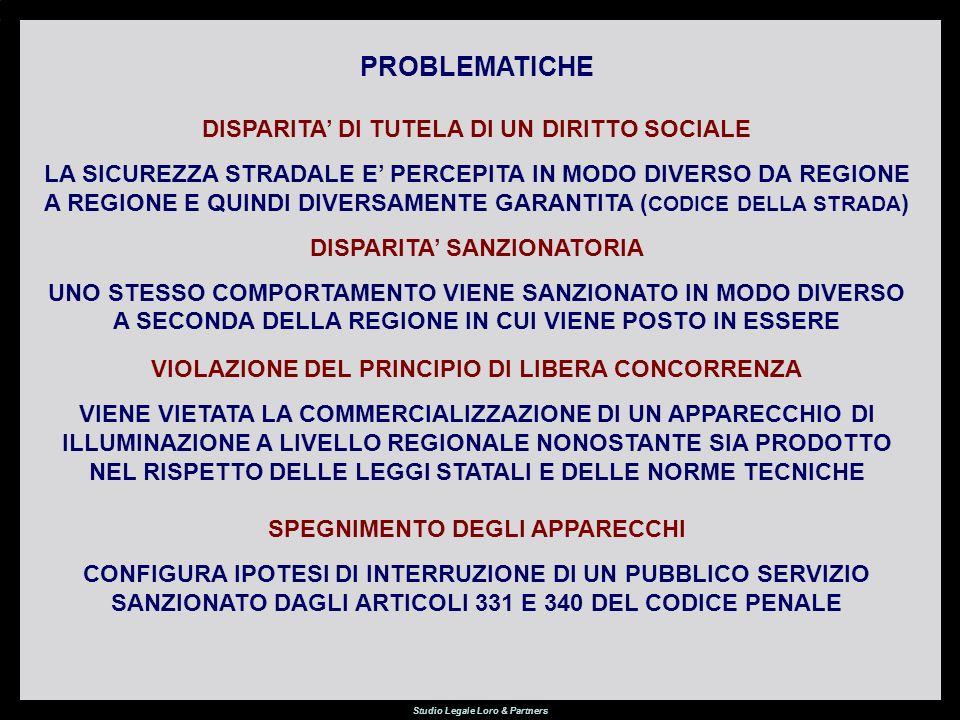 Studio Legale Loro & Partners PROBLEMATICHE DISPARITA DI TUTELA DI UN DIRITTO SOCIALE LA SICUREZZA STRADALE E PERCEPITA IN MODO DIVERSO DA REGIONE A REGIONE E QUINDI DIVERSAMENTE GARANTITA ( CODICE DELLA STRADA ) DISPARITA SANZIONATORIA UNO STESSO COMPORTAMENTO VIENE SANZIONATO IN MODO DIVERSO A SECONDA DELLA REGIONE IN CUI VIENE POSTO IN ESSERE VIOLAZIONE DEL PRINCIPIO DI LIBERA CONCORRENZA VIENE VIETATA LA COMMERCIALIZZAZIONE DI UN APPARECCHIO DI ILLUMINAZIONE A LIVELLO REGIONALE NONOSTANTE SIA PRODOTTO NEL RISPETTO DELLE LEGGI STATALI E DELLE NORME TECNICHE SPEGNIMENTO DEGLI APPARECCHI CONFIGURA IPOTESI DI INTERRUZIONE DI UN PUBBLICO SERVIZIO SANZIONATO DAGLI ARTICOLI 331 E 340 DEL CODICE PENALE