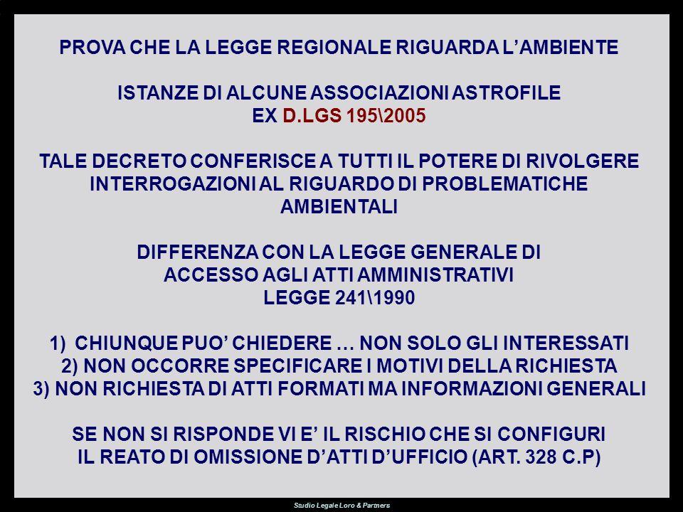 Studio Legale Loro & Partners PROVA CHE LA LEGGE REGIONALE RIGUARDA LAMBIENTE ISTANZE DI ALCUNE ASSOCIAZIONI ASTROFILE EX D.LGS 195\2005 TALE DECRETO CONFERISCE A TUTTI IL POTERE DI RIVOLGERE INTERROGAZIONI AL RIGUARDO DI PROBLEMATICHE AMBIENTALI DIFFERENZA CON LA LEGGE GENERALE DI ACCESSO AGLI ATTI AMMINISTRATIVI LEGGE 241\1990 1)CHIUNQUE PUO CHIEDERE … NON SOLO GLI INTERESSATI 2) NON OCCORRE SPECIFICARE I MOTIVI DELLA RICHIESTA 3) NON RICHIESTA DI ATTI FORMATI MA INFORMAZIONI GENERALI SE NON SI RISPONDE VI E IL RISCHIO CHE SI CONFIGURI IL REATO DI OMISSIONE DATTI DUFFICIO (ART.