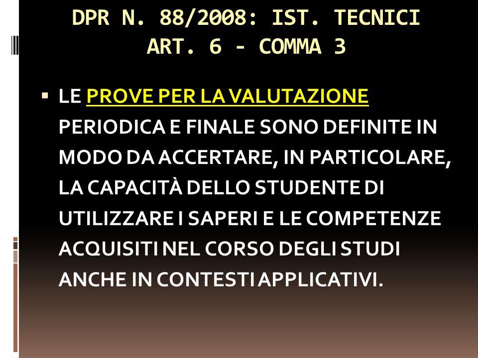 DPR N. 88/2008: IST. TECNICI ART. 6 - COMMA 3 LE PROVE PER LA VALUTAZIONE PERIODICA E FINALE SONO DEFINITE IN MODO DA ACCERTARE, IN PARTICOLARE, LA CA