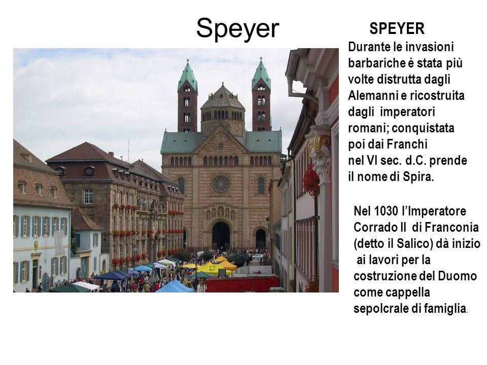 Speyer SPEYER Durante le invasioni barbariche è stata più volte distrutta dagli Alemanni e ricostruita dagli imperatori romani; conquistata poi dai Fr