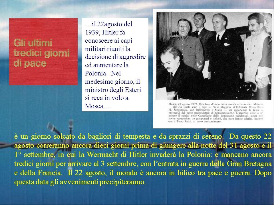 …il 22agosto del 1939, Hitler fa conoscere ai capi militari riuniti la decisione di aggredire ed annientare la Polonia. Nel medesimo giorno, il minist