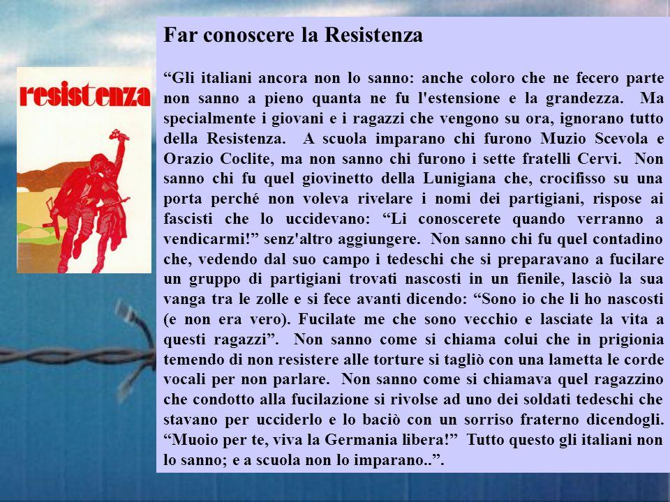 Far conoscere la Resistenza Gli italiani ancora non lo sanno: anche coloro che ne fecero parte non sanno a pieno quanta ne fu l'estensione e la grande