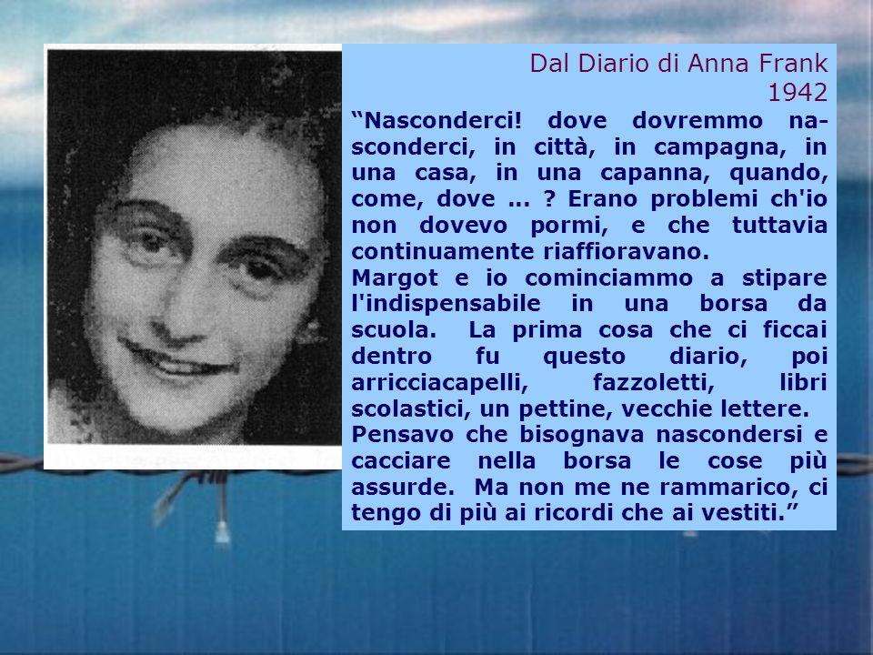 Dal Diario di Anna Frank 1942 Nasconderci! dove dovremmo na- sconderci, in città, in campagna, in una casa, in una capanna, quando, come, dove... ? Er