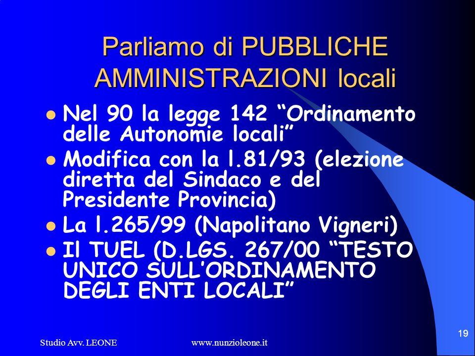 Studio Avv. LEONE www.nunzioleone.it 19 Parliamo di PUBBLICHE AMMINISTRAZIONI locali Nel 90 la legge 142 Ordinamento delle Autonomie locali Modifica c