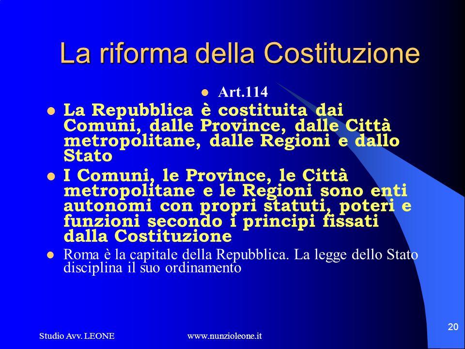 Studio Avv. LEONE www.nunzioleone.it 20 La riforma della Costituzione Art.114 La Repubblica è costituita dai Comuni, dalle Province, dalle Città metro