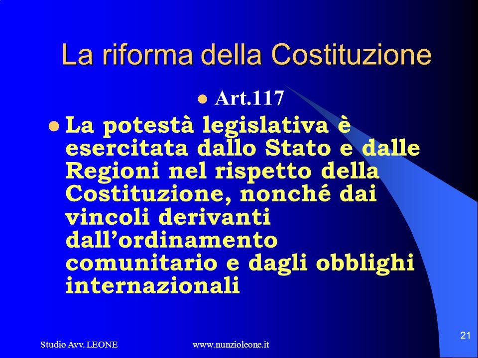 Studio Avv. LEONE www.nunzioleone.it 21 La riforma della Costituzione Art.117 La potestà legislativa è esercitata dallo Stato e dalle Regioni nel risp