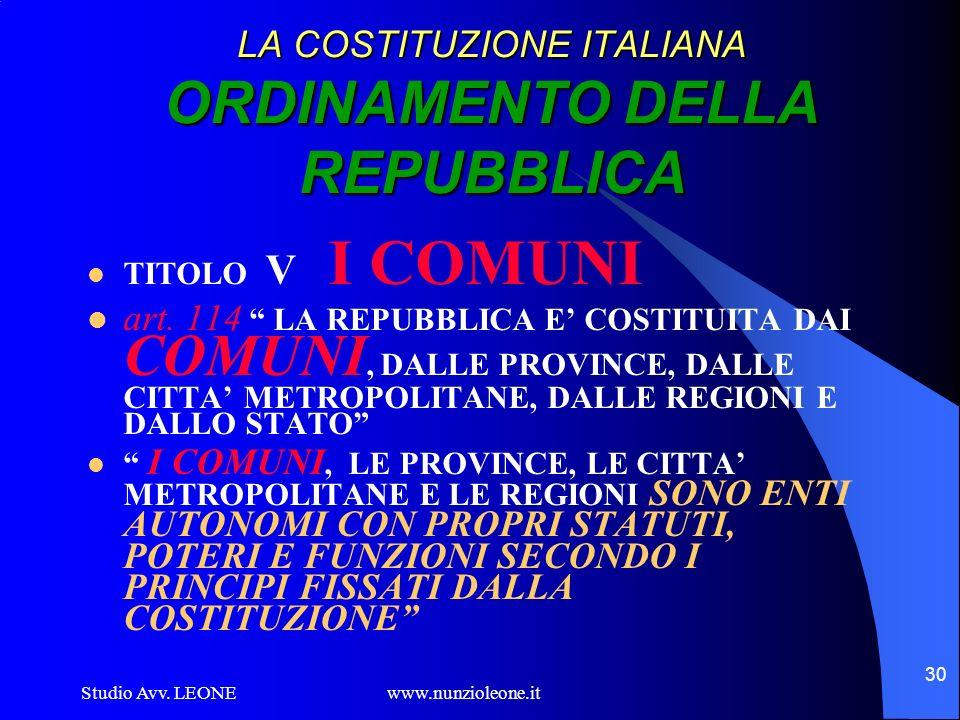 Studio Avv. LEONE www.nunzioleone.it 30 LA COSTITUZIONE ITALIANA ORDINAMENTO DELLA REPUBBLICA TITOLO V I COMUNI art. 114 LA REPUBBLICA E COSTITUITA DA