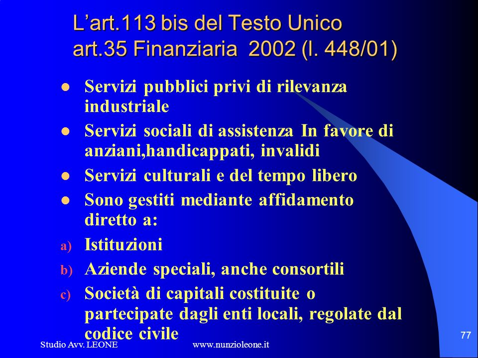 Studio Avv. LEONE www.nunzioleone.it 77 Lart.113 bis del Testo Unico art.35 Finanziaria 2002 (l. 448/01) Servizi pubblici privi di rilevanza industria