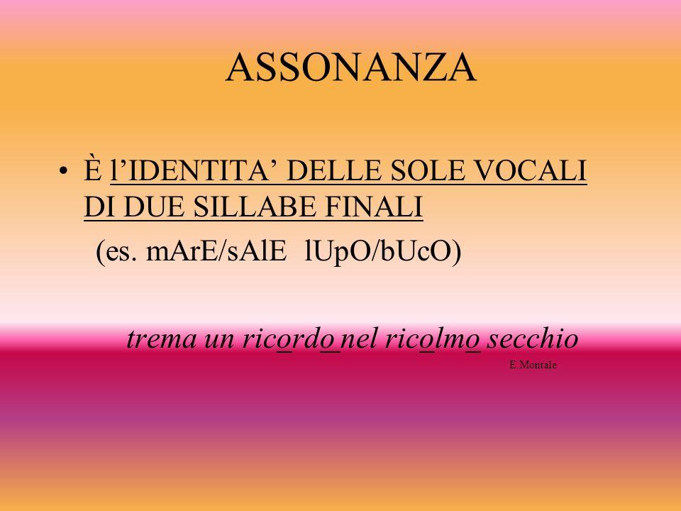 ASSONANZA È lIDENTITA DELLE SOLE VOCALI DI DUE SILLABE FINALI (es. mArE/sAlE lUpO/bUcO) trema un ricordo nel ricolmo secchio E.Montale
