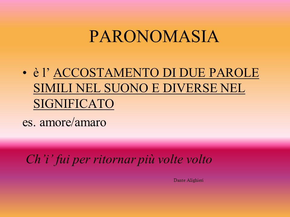 PARONOMASIA è l ACCOSTAMENTO DI DUE PAROLE SIMILI NEL SUONO E DIVERSE NEL SIGNIFICATO es. amore/amaro Chi fui per ritornar più volte volto Dante Aligh