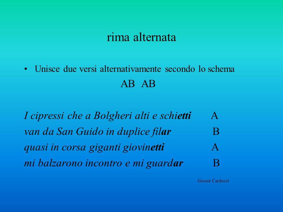 rima alternata Unisce due versi alternativamente secondo lo schema AB AB I cipressi che a Bolgheri alti e schietti A van da San Guido in duplice filar