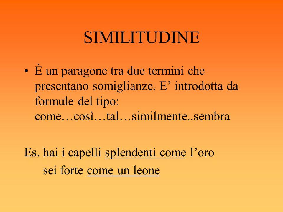 SIMILITUDINE È un paragone tra due termini che presentano somiglianze. E introdotta da formule del tipo: come…così…tal…similmente..sembra Es. hai i ca
