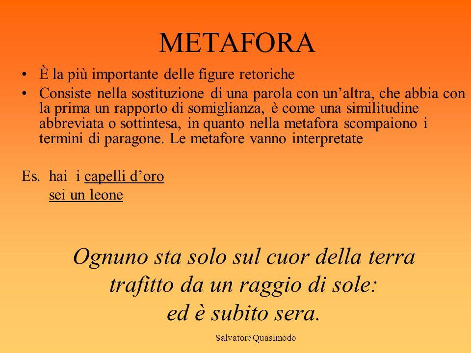 METAFORA È la più importante delle figure retoriche Consiste nella sostituzione di una parola con unaltra, che abbia con la prima un rapporto di somig