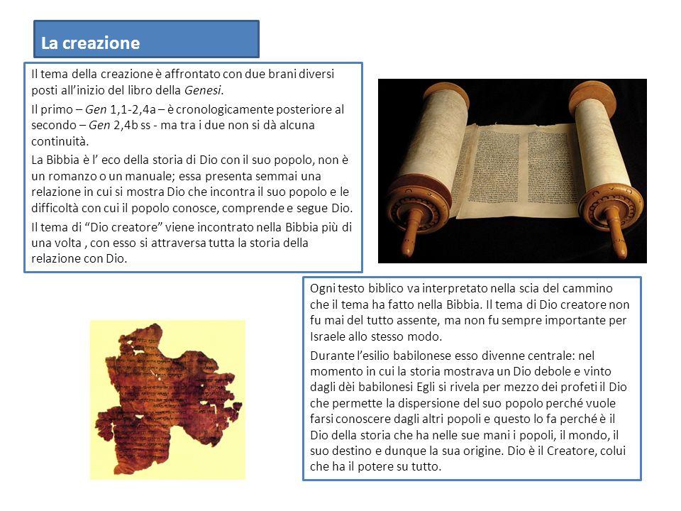 La creazione Il tema della creazione è affrontato con due brani diversi posti allinizio del libro della Genesi. Il primo – Gen 1,1-2,4a – è cronologic