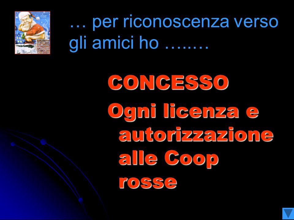 CONCESSO Ogni licenza e autorizzazione alle Coop rosse … per riconoscenza verso gli amici ho …..…