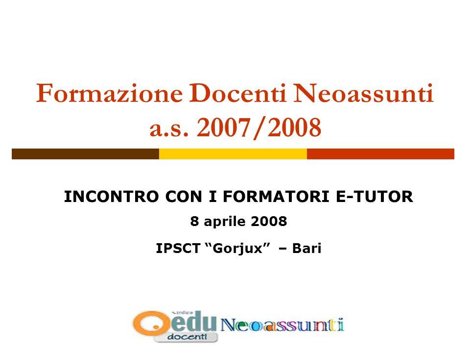 Formazione Docenti Neoassunti a.s. 2007/2008 INCONTRO CON I FORMATORI E-TUTOR 8 aprile 2008 IPSCT Gorjux – Bari