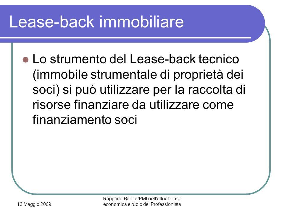 13 Maggio 2009 Rapporto Banca/PMI nell attuale fase economica e ruolo del Professionista Lease-back immobiliare Lo strumento del Lease-back tecnico (immobile strumentale di proprietà dei soci) si può utilizzare per la raccolta di risorse finanziare da utilizzare come finanziamento soci
