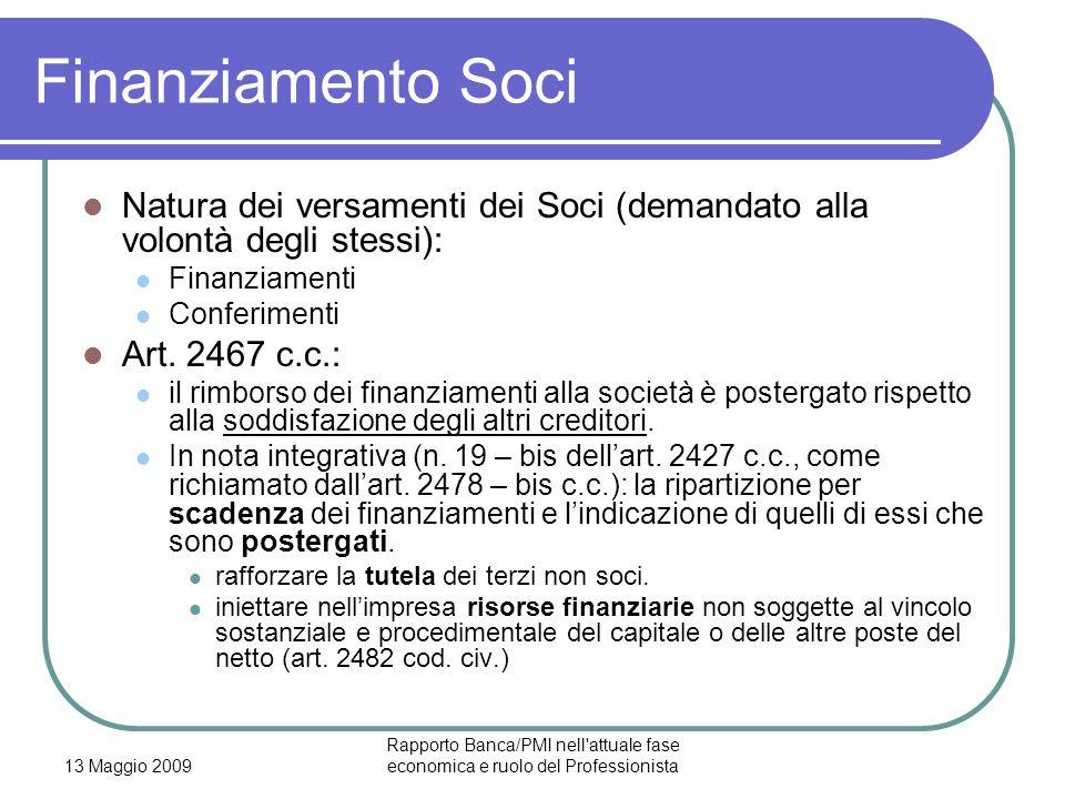 13 Maggio 2009 Rapporto Banca/PMI nell attuale fase economica e ruolo del Professionista Finanziamento Soci Natura dei versamenti dei Soci (demandato alla volontà degli stessi): Finanziamenti Conferimenti Art.